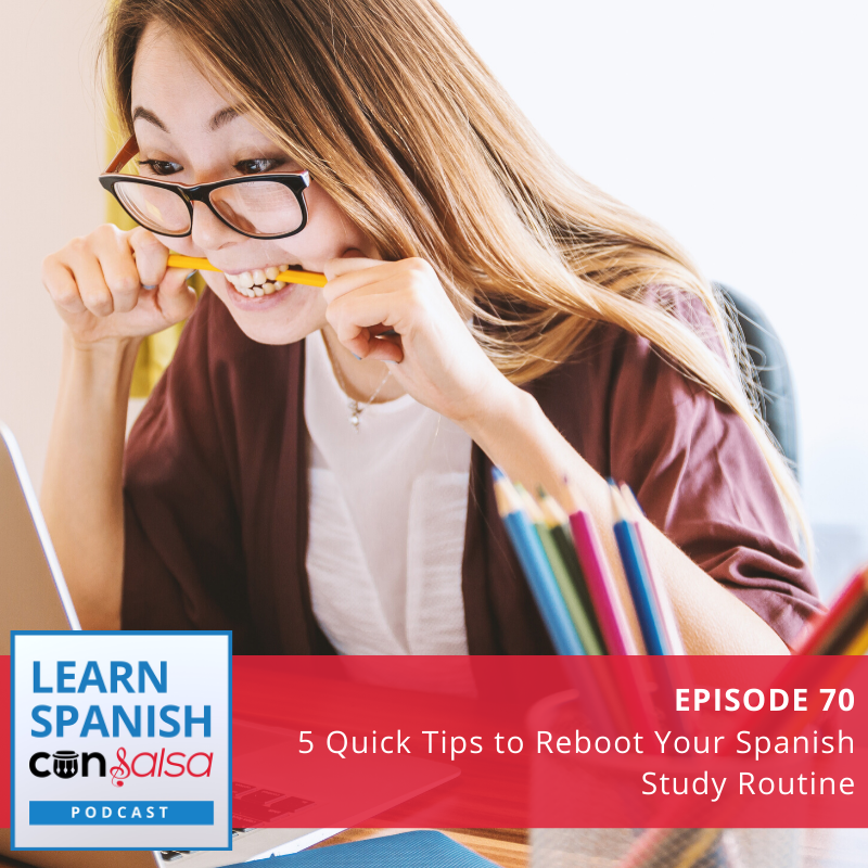 Episode 70: 5 Quick Tips to Reboot Your Spanish Study Routine