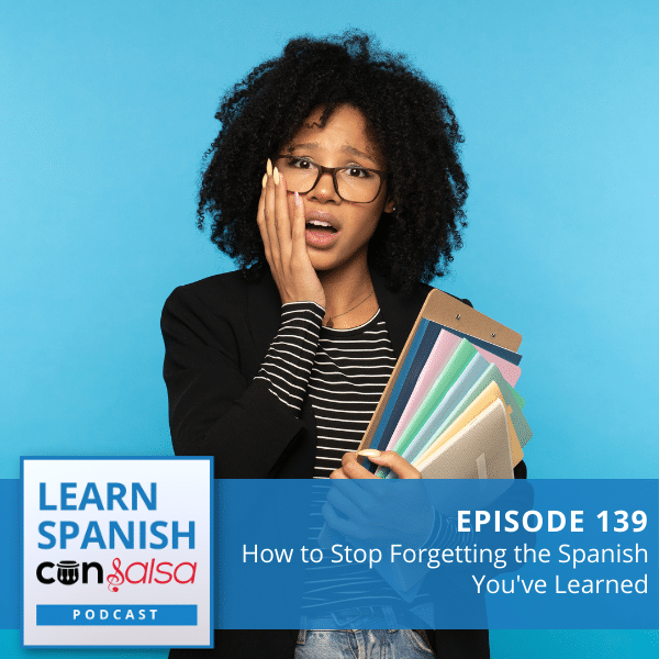 Episode 139: How to Stop Forgetting the Spanish You've Learned
