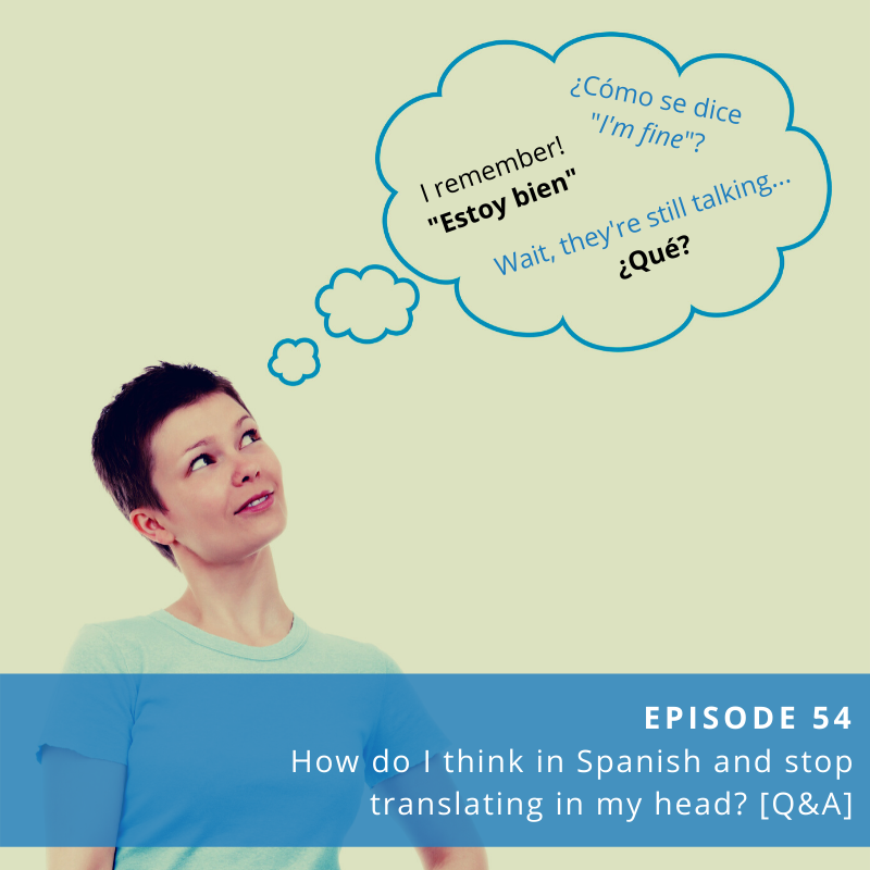 Episode 54: How Do I Think in Spanish and Stop Translating in My Head?