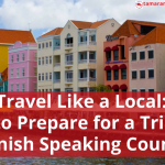 Travel Like a Local: How to Prepare for a Trip to a Spanish Speaking Country