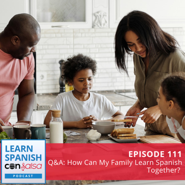 Episode 111: Q&A: How Can My Family Learn Spanish Together?