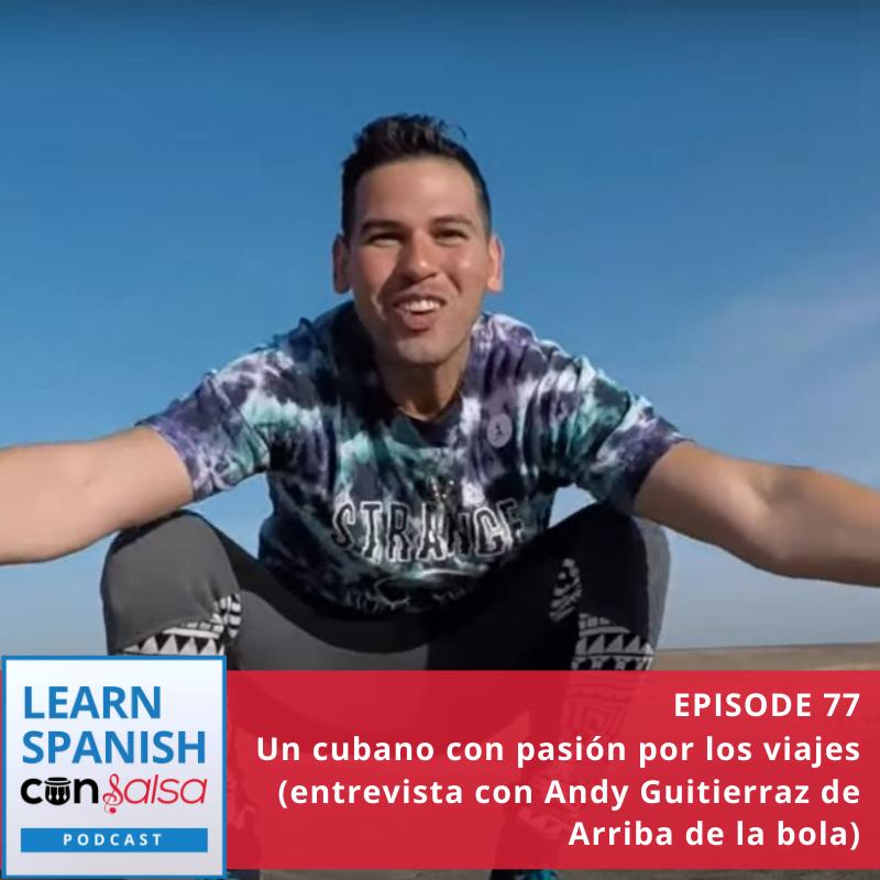 Episode 77: Un cubano con pasión por los viajes (entrevista con Andy Guitierraz de Arriba de la bola)