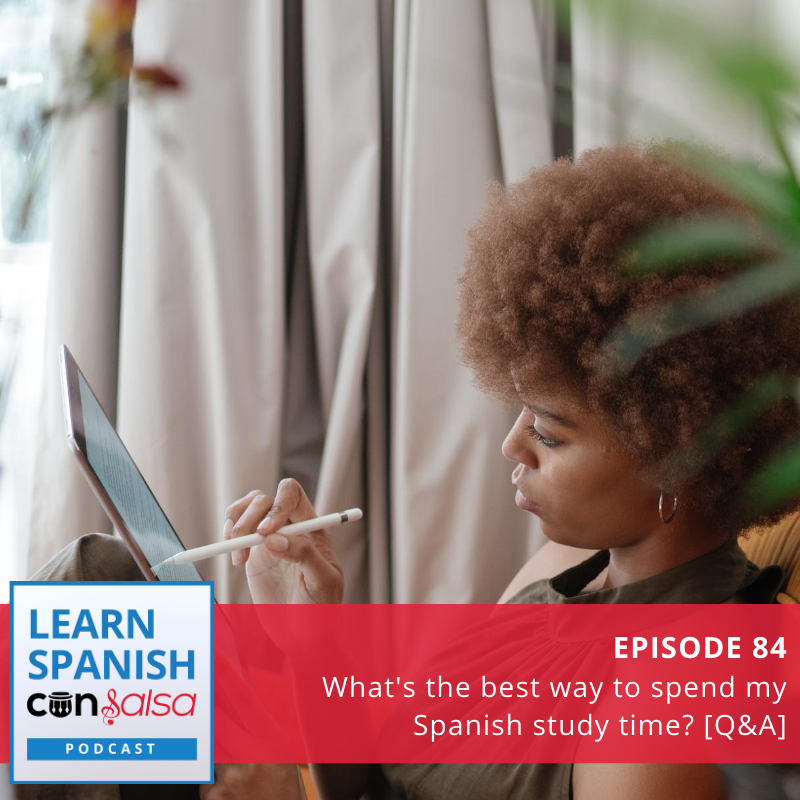 Episode 84: What's the best way to spend my Spanish study time? [Q&A]