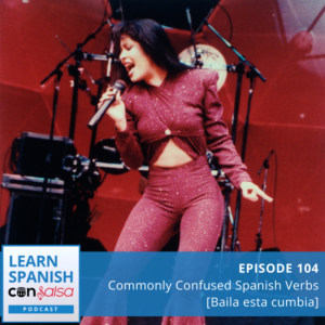 Learn Spanish Con Salsa Podcast Episode 104: Commonly Confused Spanish Verbs [Baila esta cumbia by Selena]