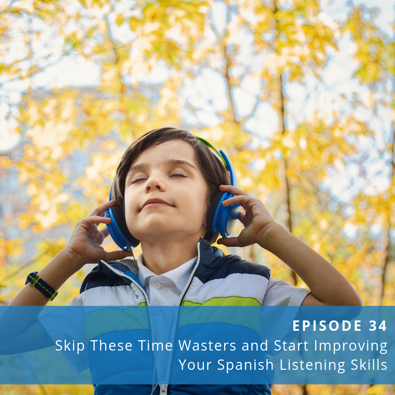 Episode 34: Skip These Time Wasters and Start Improving Your Spanish Listening Skills