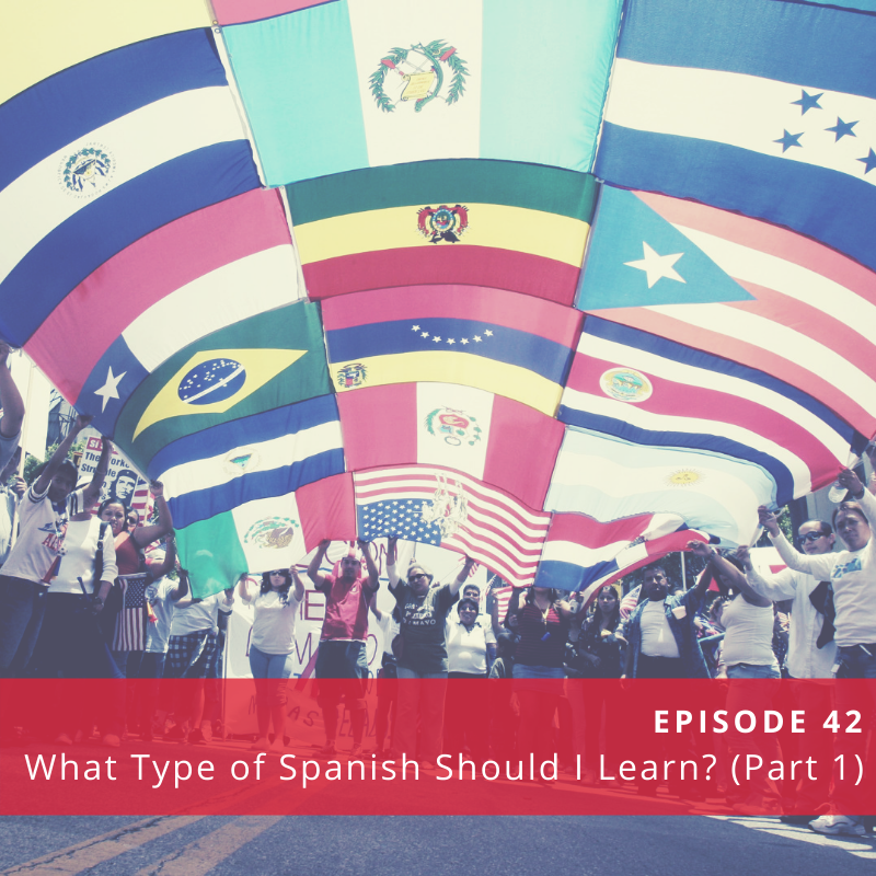 Episode 42: What Type of Spanish Should You Learn? (Part 1)