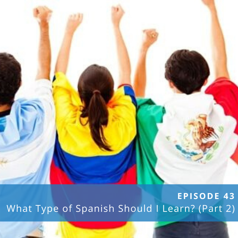 Episode 43: What Type of Spanish Should You Learn? (Part 2)